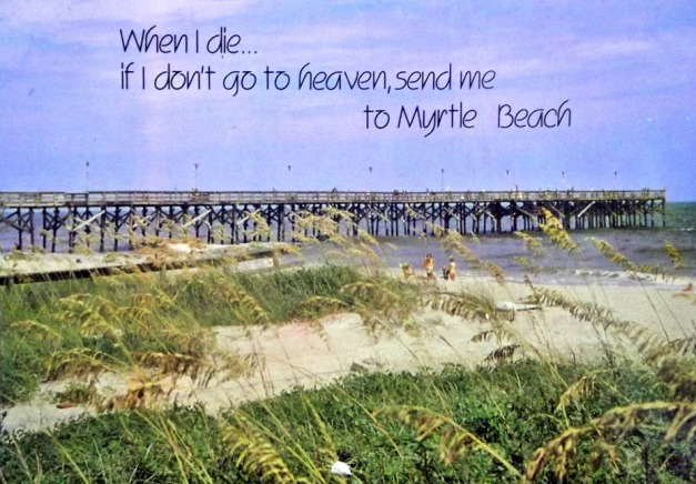 A pier juts out into the ocean with beach and sea grass in the front, caption says When I die... if I don't go to heaven, send me to Myrtle Beach