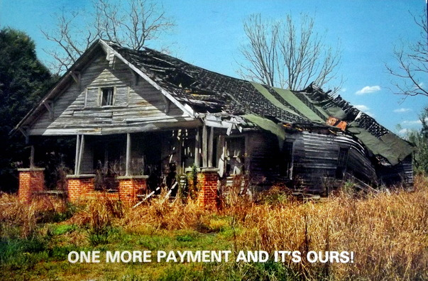 "A falling down shack with the caption ""One more payment and it's ours!"""