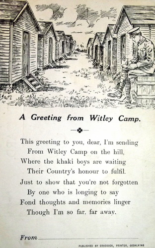 A Greeting from Witley Camp This greeting to you, dear, I'm sending From Witley Camp on the hill, Where the khaki boys are waiting Their Country's honour to fulfil Just to show that you've not forgotten By one who is longing to say Fond thoughts and memories linger Though I'm so far, far away From